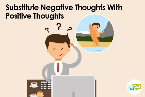 substitute negative thoughts with positive thoughts