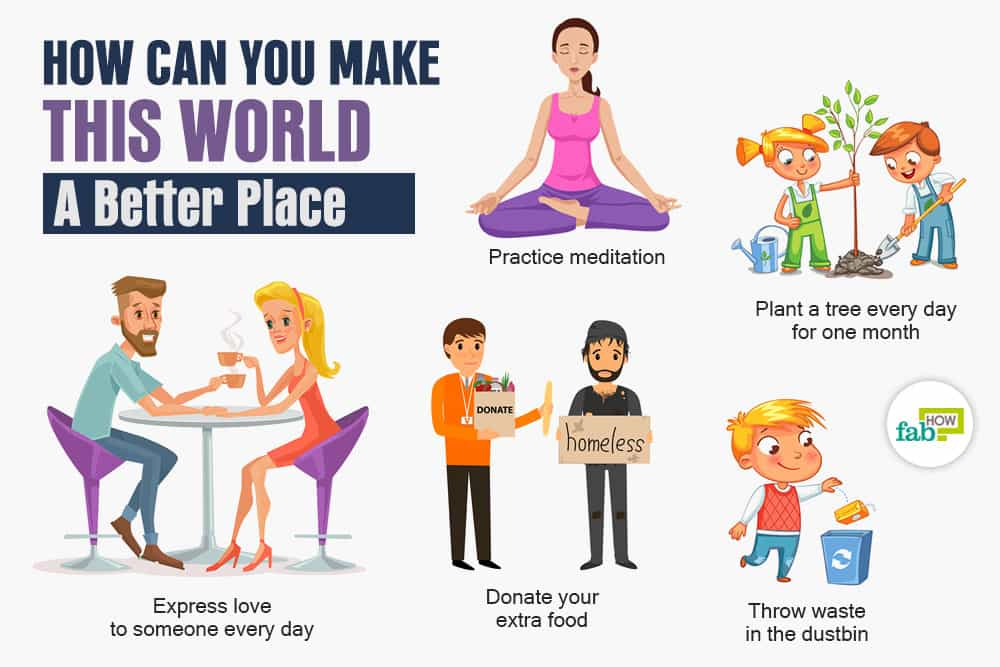how to make this world a better place to live Everyone wants to be happy and live a better life, but we are so focused on our  own goals that we often forget about things we should do to.