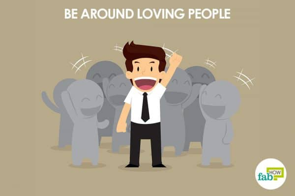 Be around loving people to love and accept yourself
