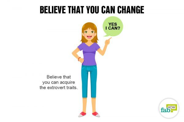 Believe that you can change to transform yourself from an introvert to an extrovert