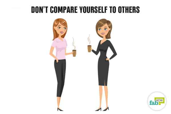 Don't compare yourself to others in order to boost your self-esteem and self-confidence