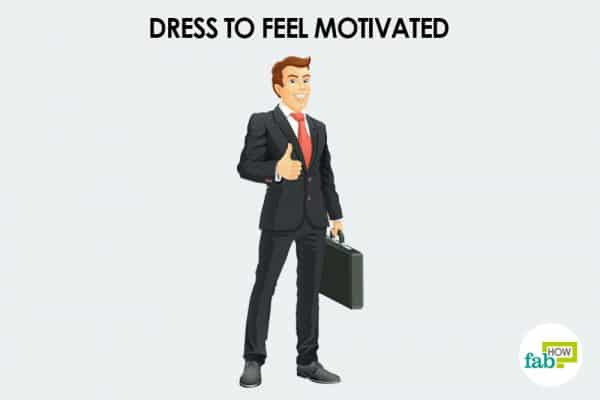 Dress up to boost your confidence and to motivate yourself