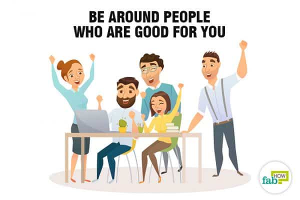 Be around people who are good for you to stop being codependent