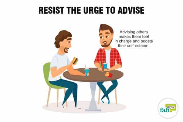 Resist the urge to advise to stop being codependent