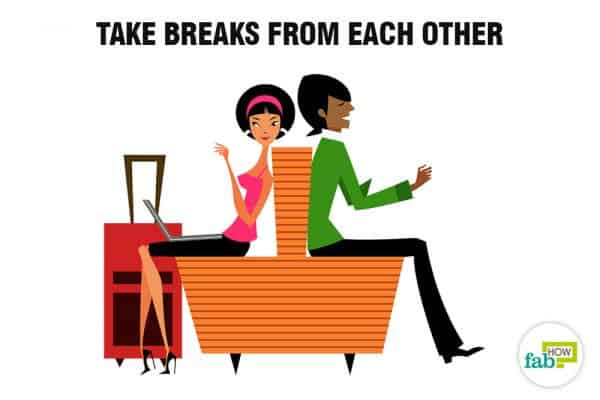 Take breaks from each other to stop being dependent